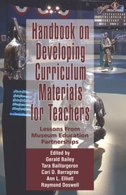 Handbook on Developing Curriculum Materials for Teachers - Lessons From Museum Education Partnerships ebook by Gerald Bailey,Tara Baillargeon,Cara D. Barragree,Ann Elliott,Raymond Doswell