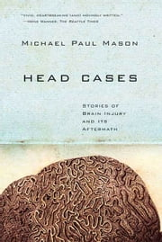 Head Cases - Stories of Brain Injury and Its Aftermath ebook by Michael Paul Mason