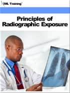 Principles of Radiographic Exposure (X-Ray and Radiology) ebook by IML Training