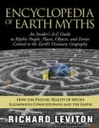 Encyclopedia of Earth Myths: An Insider's A-Z Guide to Mythic People, Places, Objects, and Events Central to the Earth's Visionary Geography ebook by Leviton, Richard