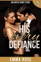 His Every Defiance: The Billionaire's Contract Part 5 ebook by Emma Rose
