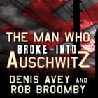 The Man Who Broke into Auschwitz - A True Story of World War II livre audio by Denis Avey, Rob Broomby