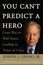 You Can't Predict a Hero - From War to Wall Street, Leading in Times of Crisis eBook by Joseph J. Grano, Mark Levine, Lee Iacocca