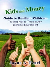 Kids and Money Guide to Resilient Children - Teaching Kids to Thrive in Any Economic Environment ebook by Jayne Pearl