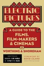 Electric Pictures - A Guide to the Films, Film-Makers & Cinemas of Worthing & Shoreham ebook by Ellen Cheshire, James Clarke