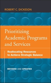 Prioritizing Academic Programs and Services - Reallocating Resources to Achieve Strategic Balance, Revised and Updated ebook by Robert C. Dickeson, Stanley O. Ikenberry