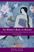 The Women's Book of Healing - Auras, Chakras, Laying On of Hands, Crystals, Gemstones, and Colors ebook by Diane Stein