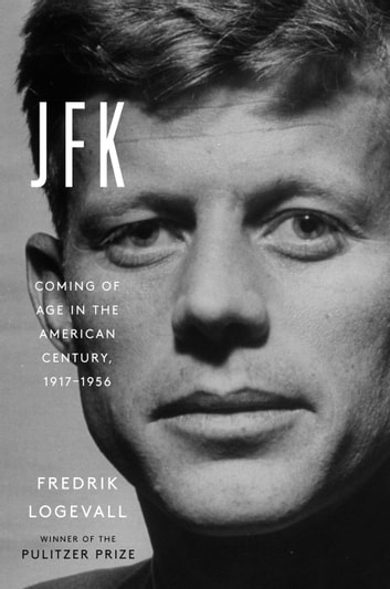 JFK - Coming of Age in the American Century, 1917-1956 ebook by Fredrik Logevall