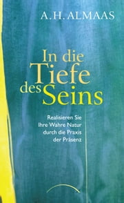 In die Tiefe des Seins - Realisieren Sie Ihre wahre Natur durch die Praxis der Präsenz ebook by Susann Willmore, Byron Brown, A. H. Almaas