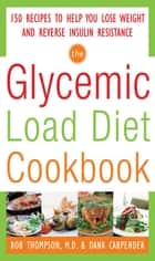 The Glycemic-Load Diet Cookbook: 150 Recipes to Help You Lose Weight and Reverse Insulin Resistance ebook by Rob Thompson, Dana Carpender