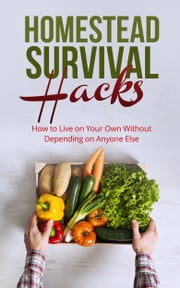 Homestead Survival Hacks - How to Live on Your Own Without Depending on Anyone Else ebook by Amy Lambert