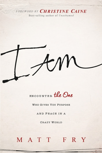 I Am - Encounter the One Who Gives You Purpose and Peace in a Crazy World ebook by Matt Fry