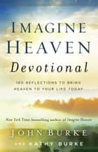 Imagine Heaven Devotional - 100 Reflections to Bring Heaven to Your Life Today ebook by John Burke, Kathy Burke