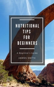 Nutritional Tips for Beginners - For Beginners ebook by James Smith