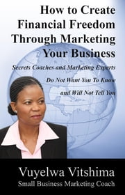 How to Create Financial Freedom Through Marketing Your Business - Secrets Coaches & Marketing Experts Don't Want You To Know & Won't Tell You ebook by Vuyelwa Vitshima