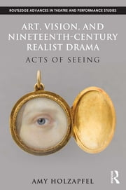Art, Vision, and Nineteenth-Century Realist Drama - Acts of Seeing ebook by Amy Holzapfel