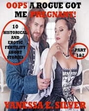 Oops A Rogue Got Me Pregnant! Part 1&2 - 10 Historical AND Erotic Fertility Short Stories ebook by Vanessa E Silver
