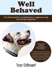 Well Behaved - The fastest path to rehabilitating an aggressive dog into the best dog ever! ebook by Tay Dänert