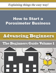 How to Start a Porosimeter Business (Beginners Guide) ebook by Crysta Fenton,Sam Enrico