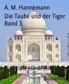 Die Taube und der Tiger Band 3 - India, my Love ebook by A. M. Hannemann