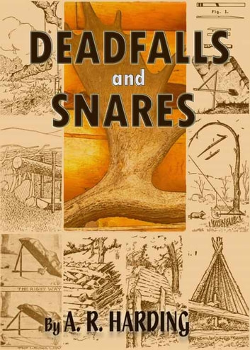 Deadfalls and Snares - : A Book of Instruction for Trappers About These and Other Home-Made Traps with 90 Illustrations (Illustrated) ebook by A. R. Harding