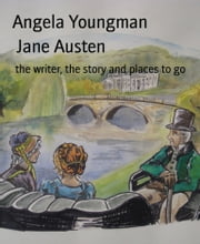 Jane Austen - the writer, the story and places to go ebook by Angela Youngman