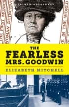 The Fearless Mrs. Goodwin: How New York's First Female Police Detective Cracked the Crime of the Century ebook by Elizabeth Mitchell