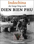 INDOCHINA. Der lange Weg nach Dien Bien Phu ebook by Thomas GAST