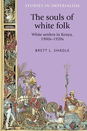 The Souls of White Folk - White settlers in Kenya, 1900s-20s ebook by Brett L. Shadle