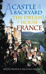 A Castle in the Backyard: The Dream of a House in France ebook by Draine, Betsy