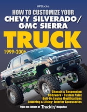How to Customize Your Chevy Silverado/GMC Sierra Truck, 1999-2006HP 1526 - Chassis & Suspension,Chassis & Suspension, Bodywork, CustomPaint, Bolt-On Engine Modifications, Lowering & Lifting, Interior Accessories ebook by Editors of Truckin' Magazine
