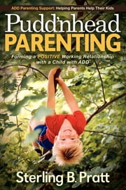 Pudd'nhead Parenting - Forming a Positive Working Relationship with a Child with ADD ebook by Sterling B Pratt