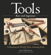 Tools Rare and Ingenious - Celebrating the World's Most Amazing Tools ebook by Sandor Nagyszalanczy