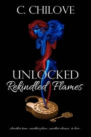 Unlocked: Rekindled Flames ebook by C. Chilove