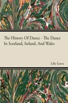 The History Of Dance - The Dance In Scotland, Ireland, And Wales ebook by Lilly Grove