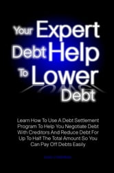 Your Expert Debt Help To Lower Debt - Learn How To Use A Debt Settlement Program To Help You Negotiate Debt With Creditors And Reduce Debt For Up To Half The Total Amount So You Can Pay Off Debts Easily ebook by Leon J. Hendren