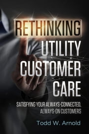 Rethinking Utility Customer Care - Satisfying Your Always-Connected, Always-On Customers ebook by Todd W. Arnold