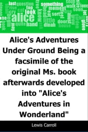 "Alice's Adventures Under Ground: Being a facsimile of the original Ms. book afterwards developed into ""Alice's Adventures in Wonderland"" ebook by Lewis Carroll"