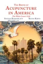 The Birth of Acupuncture in America - The White Crane'S Gift ebook by Steven Rosenblatt, Keith Kirts