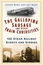 Galloping Sausage and Other Train Curiosities - 150 Steam Railway Events & Stories ebook by Geoff Body, Ian Body