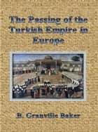 The Passing of the Turkish Empire in Europe ebook by B. Granville Baker