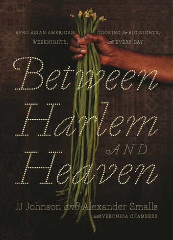 Between Harlem and Heaven - Afro-Asian-American Cooking for Big Nights, Weeknights, and Every Day ebook by Alexander Smalls,JJ Johnson,Veronica Chambers