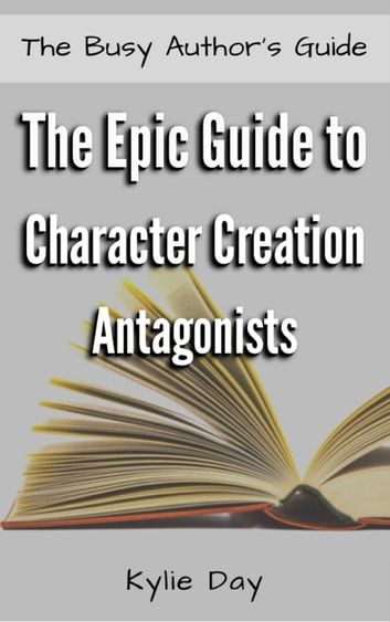 The Epic Guide to Character Creation: Antagonists ebook by Kylie Day