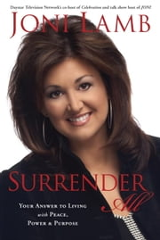 Surrender All - Your Answer to Living with Peace, Power, and Purpose ebook by Joni Lamb