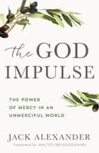 The God Impulse - The Power of Mercy in an Unmerciful World ebook by Jack Alexander, Walter Brueggemann