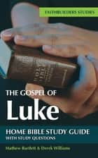 The Gospel of Luke Bible Study Guide - Faithbuilders Bible Study Guides ebook by Mathew Bartlett, Derek Williams