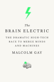 The Brain Electric - The Dramatic High-Tech Race to Merge Minds and Machines ebook by Malcolm Gay
