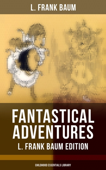 FANTASTICAL ADVENTURES – L. Frank Baum Edition (Childhood Essentials Library) - The Wizard of Oz Series, Dot and Tot of Merryland, Mother Goose in Prose, The Magical Monarch of Mo, American Fairy Tales, The Master Key, The Life and Adventures of Santa Claus, The Sea Fairies… ebook by L. Frank Baum