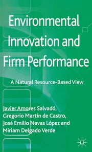 Environmental Innovation and Firm Performance - A Natural Resource-Based View ebook by Javier Amores Salvadó,Gregorio Martín de Castro,Miriam Delgado Verde,José Emilio Navas López