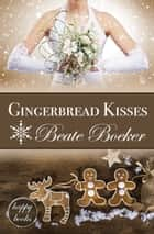 Gingerbread Kisses Anthology - 3 romantic Christmas short stories ebook by Beate Boeker